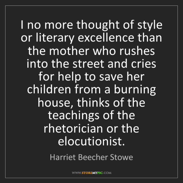 Harriet Beecher Stowe: I no more thought of style or literary excellence than...