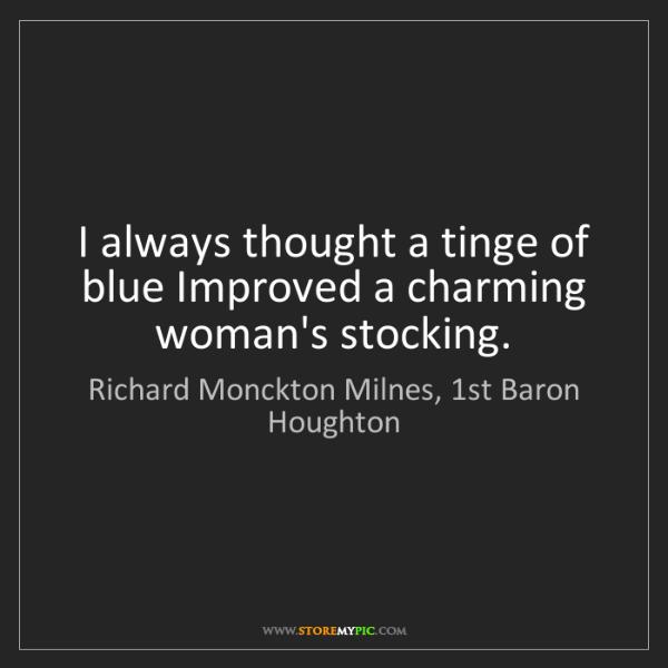 Richard Monckton Milnes, 1st Baron Houghton: I always thought a tinge of blue Improved a charming...