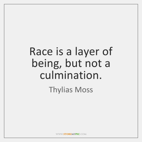 Race is a layer of being, but not a culmination.