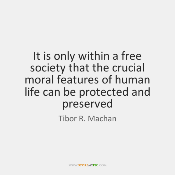 It is only within a free society that the crucial moral features ...