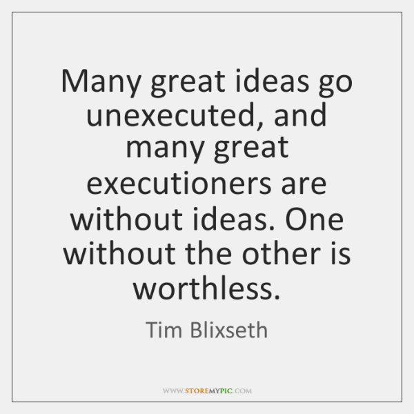 Many great ideas go unexecuted, and many great executioners are without ideas. ...