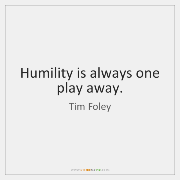 Humility is always one play away.