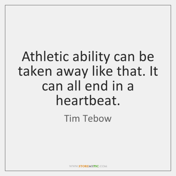 Athletic ability can be taken away like that. It can all end ...