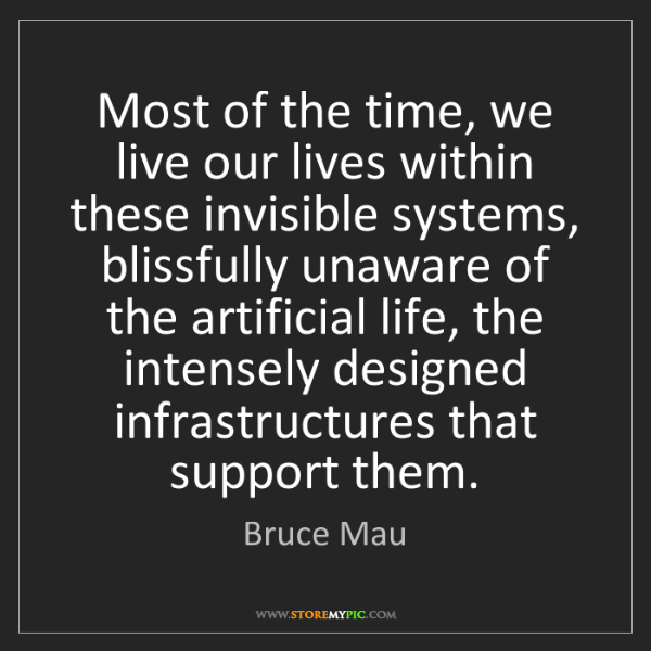Bruce Mau: Most of the time, we live our lives within these invisible...