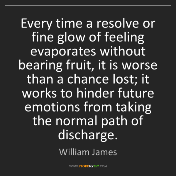 William James: Every time a resolve or fine glow of feeling evaporates...