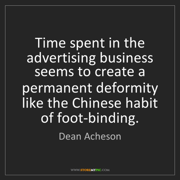 Dean Acheson: Time spent in the advertising business seems to create...