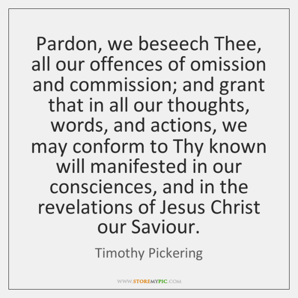Pardon, we beseech Thee, all our offences of omission and commission; and ...