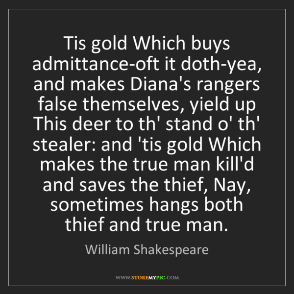 William Shakespeare: Tis gold Which buys admittance-oft it doth-yea, and makes...