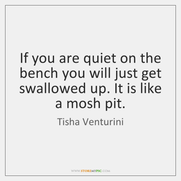 If you are quiet on the bench you will just get swallowed ...