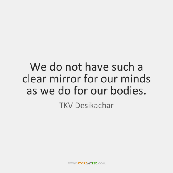 We do not have such a clear mirror for our minds as ...