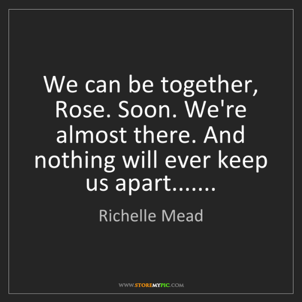 Richelle Mead: We can be together, Rose. Soon. We're almost there. And...