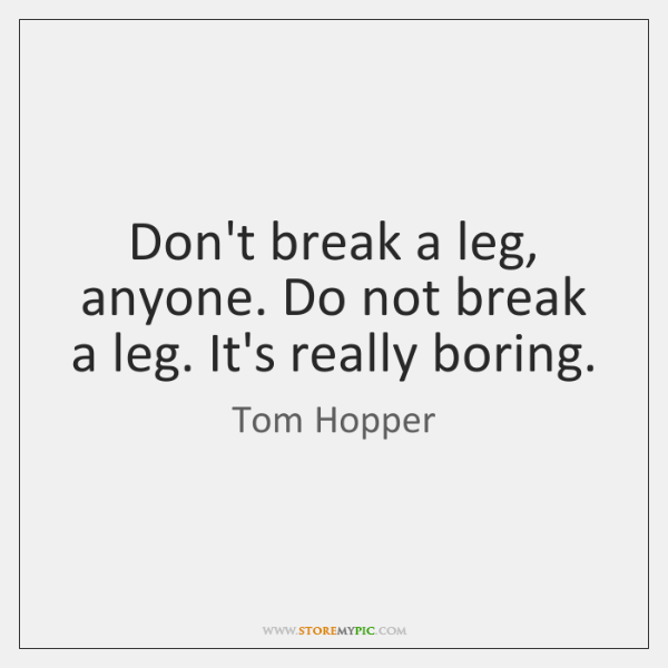 Don't break a leg, anyone. Do not break a leg. It's really ...