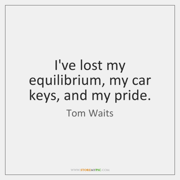 I've lost my equilibrium, my car keys, and my pride.