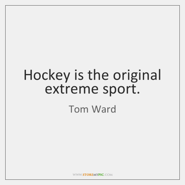Hockey is the original extreme sport.