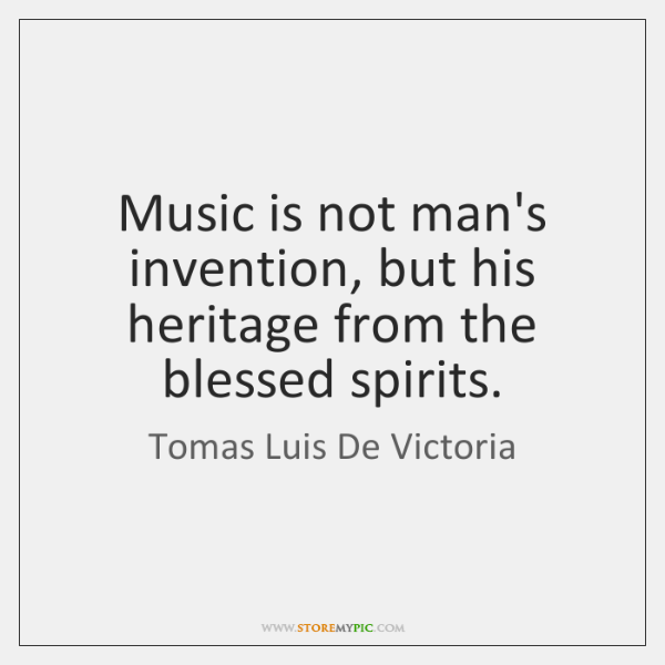 Music is not man's invention, but his heritage from the blessed spirits.
