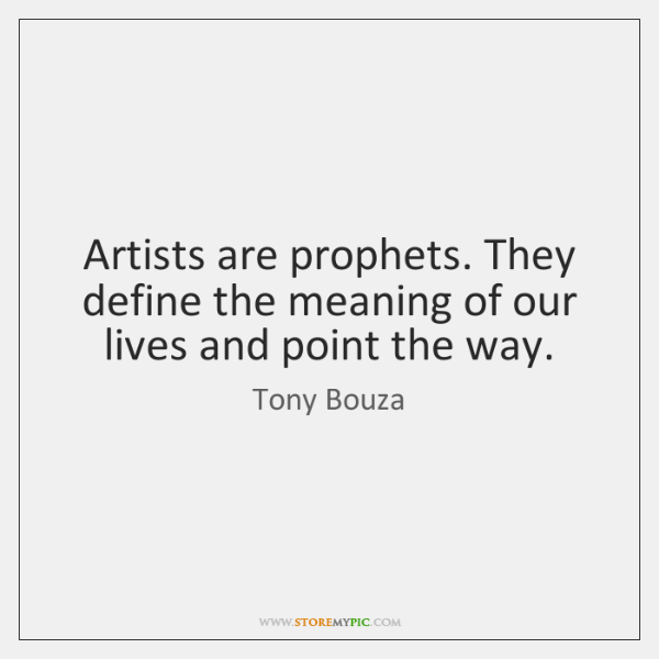 Artists are prophets. They define the meaning of our lives and point ...