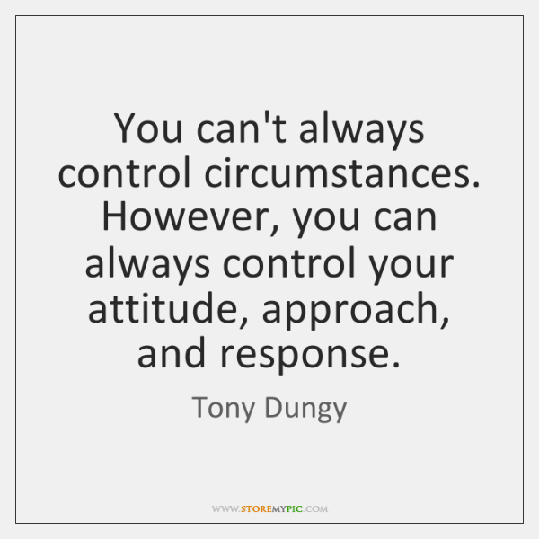 You can't always control circumstances. However, you can always control your attitude, ...