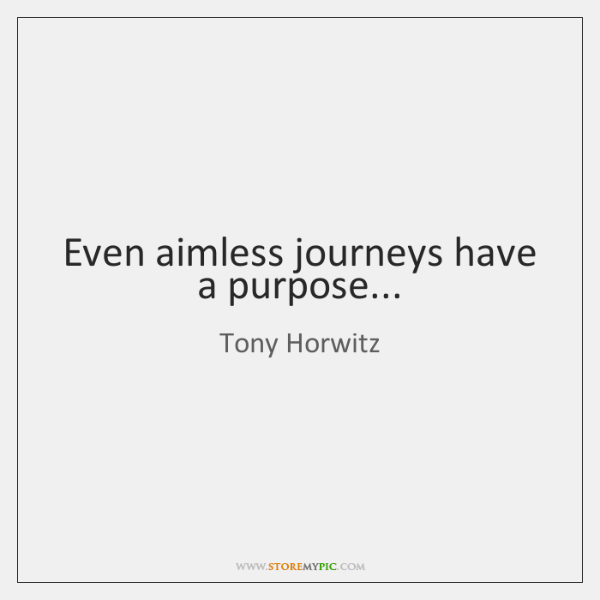 Even aimless journeys have a purpose...