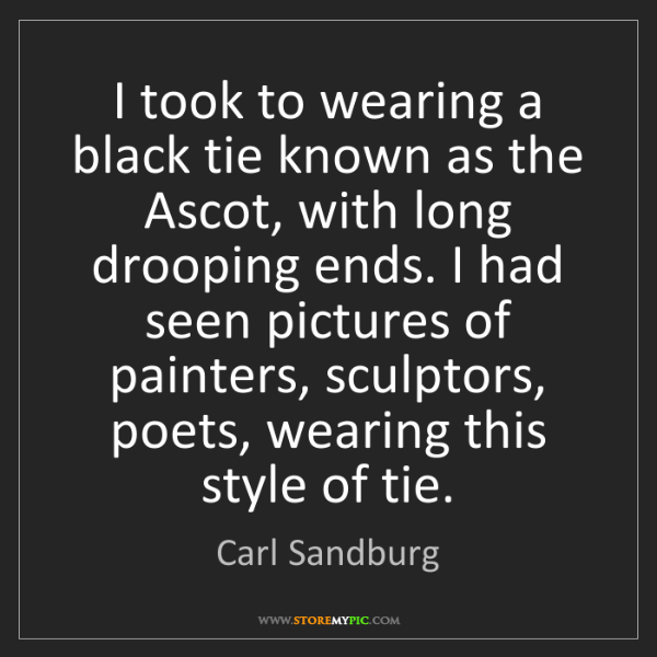 Carl Sandburg: I took to wearing a black tie known as the Ascot, with...