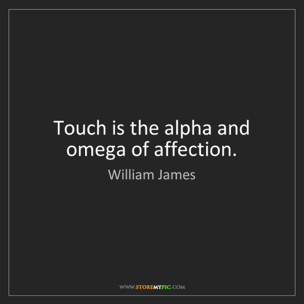 William James: Touch is the alpha and omega of affection.