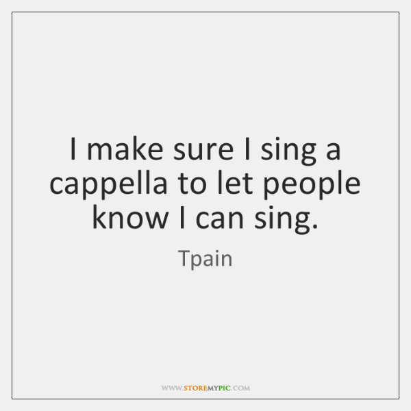 I make sure I sing a cappella to let people know I ...