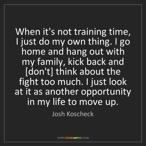 Josh Koscheck: When it's not training time, I just do my own thing....