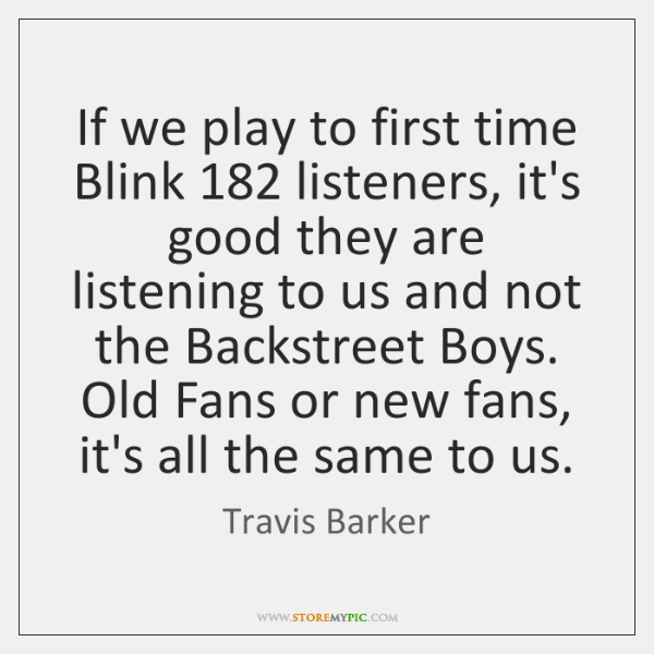 If we play to first time Blink 182 listeners, it's good they are ...