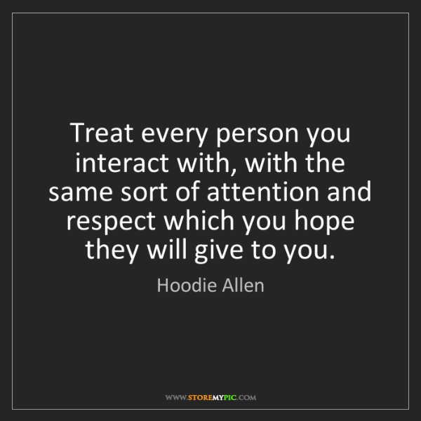 Hoodie Allen: Treat every person you interact with, with the same sort...