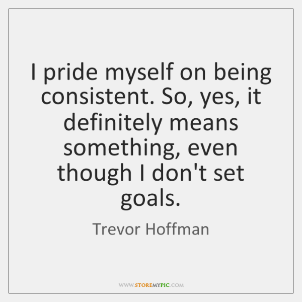 I pride myself on being consistent. So, yes, it definitely means something, ...