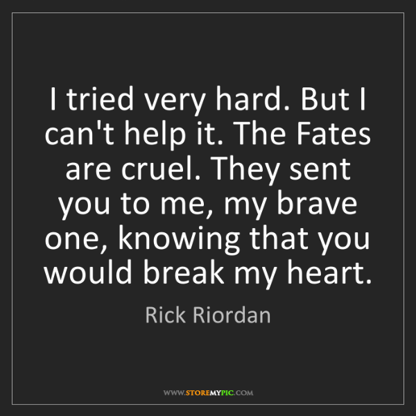 Rick Riordan: I tried very hard. But I can't help it. The Fates are...