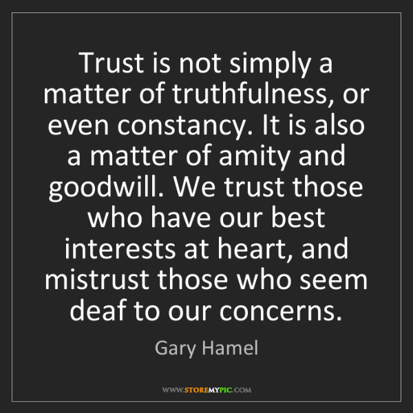 Gary Hamel: Trust is not simply a matter of truthfulness, or even...