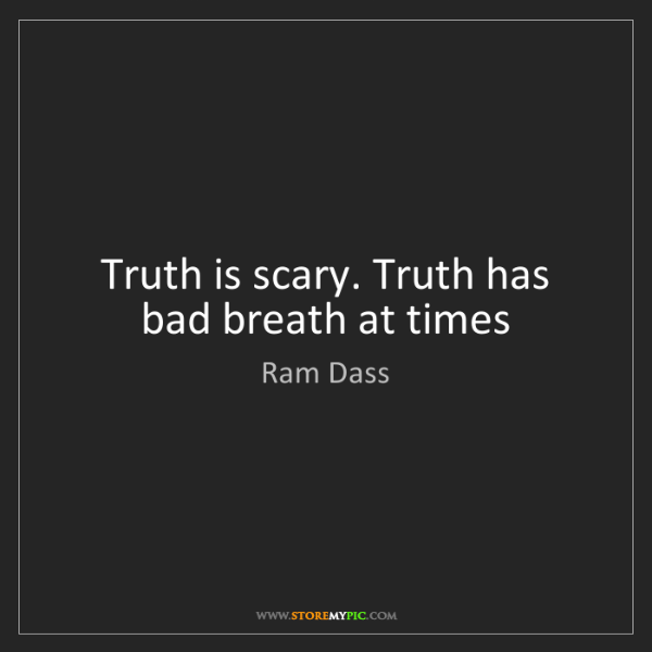 Ram Dass: Truth is scary. Truth has bad breath at times