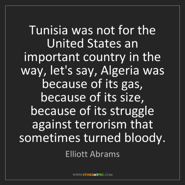 Elliott Abrams: Tunisia was not for the United States an important country...