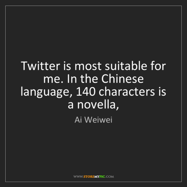 Ai Weiwei: Twitter is most suitable for me. In the Chinese language,...