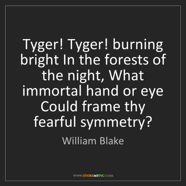 William Blake: Tyger! Tyger! burning bright In the forests of the night,...
