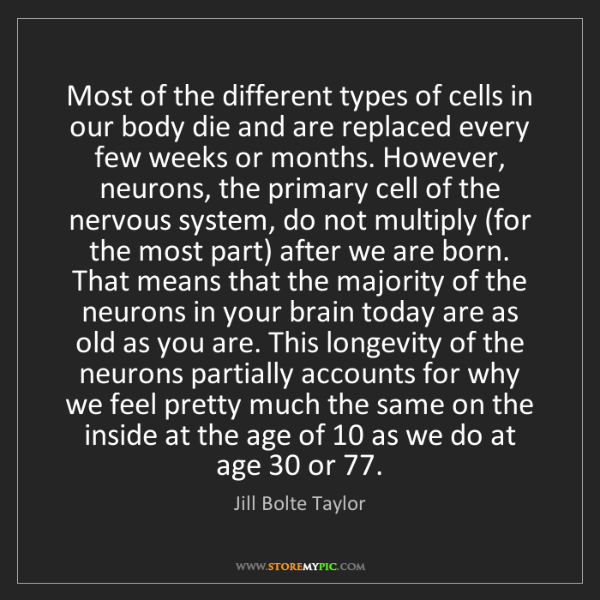 Jill Bolte Taylor: Most of the different types of cells in our body die...