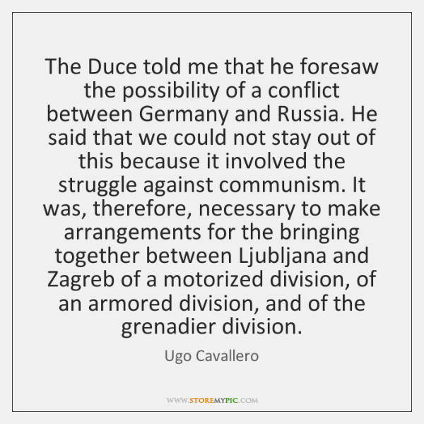 The Duce told me that he foresaw the possibility of a conflict ...