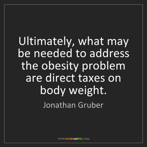 Jonathan Gruber: Ultimately, what may be needed to address the obesity...