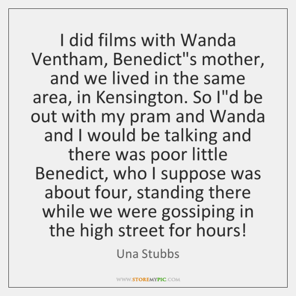 I did films with Wanda Ventham, Benedict's mother, and we lived in ...