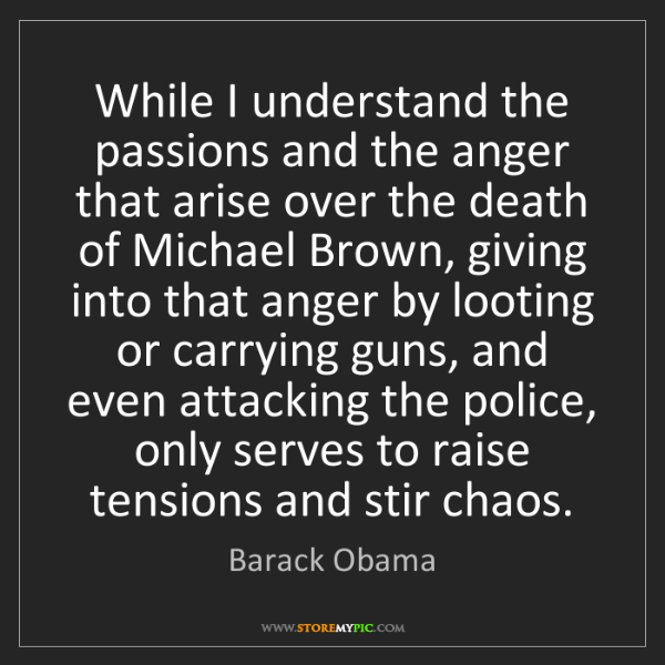 Barack Obama: While I understand the passions and the anger that arise...