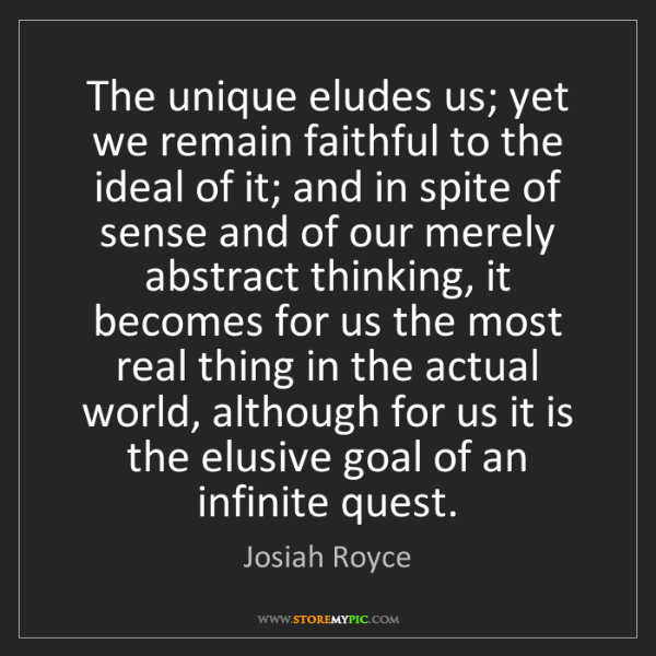 Josiah Royce: The unique eludes us; yet we remain faithful to the ideal...