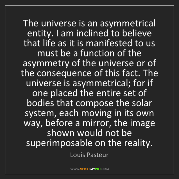 Louis Pasteur: The universe is an asymmetrical entity. I am inclined...