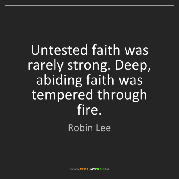 Robin Lee: Untested faith was rarely strong. Deep, abiding faith...
