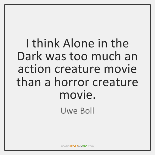 I think Alone in the Dark was too much an action creature ...