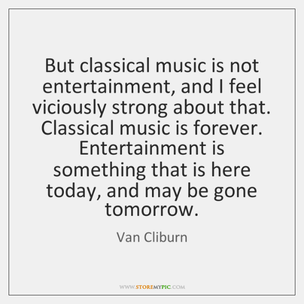 But classical music is not entertainment, and I feel viciously strong about ...