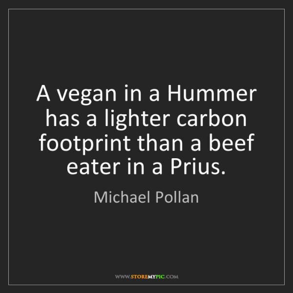 Michael Pollan: A vegan in a Hummer has a lighter carbon footprint than...