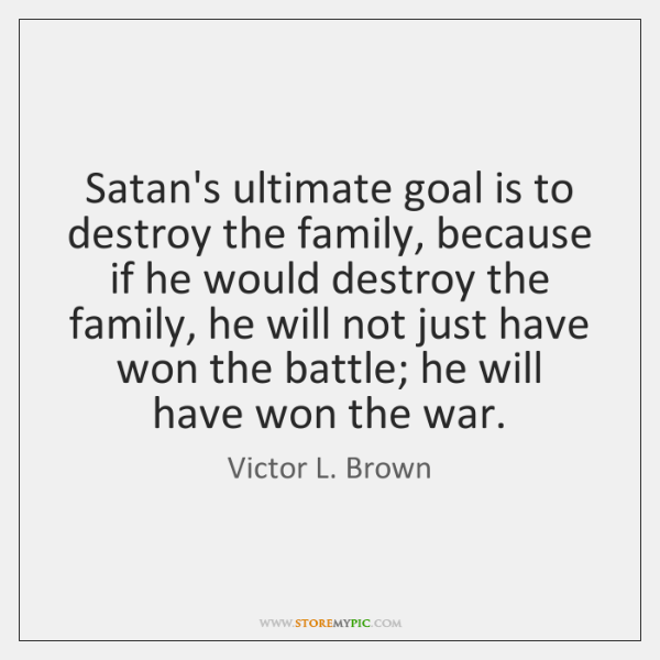 Satan's ultimate goal is to destroy the family, because if he would ...
