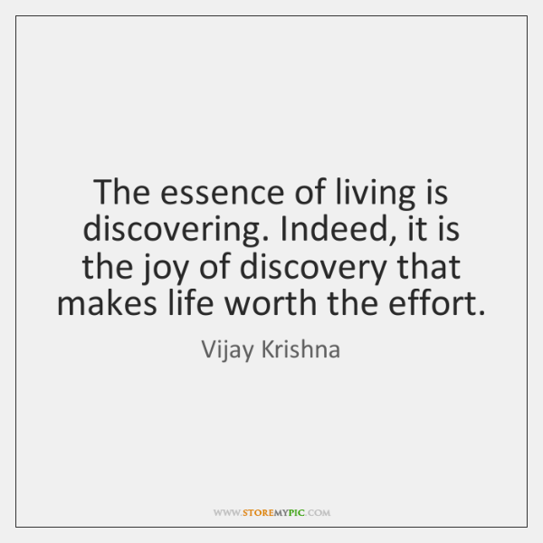 The essence of living is discovering. Indeed, it is the joy of ...