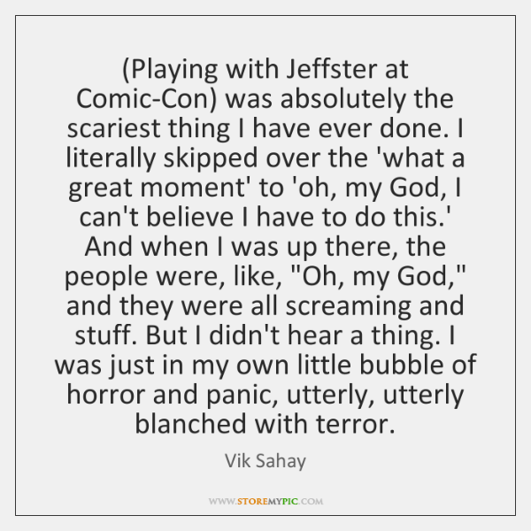 (Playing with Jeffster at Comic-Con) was absolutely the scariest thing I have ...