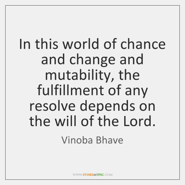 In this world of chance and change and mutability, the fulfillment of ...